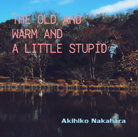 THE OLD AND WARM AND A LITTLE STUPID